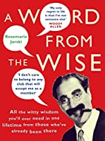 A Word From the Wise: All the witty wisdom you'll ever need in one lifetime from those who've already been there