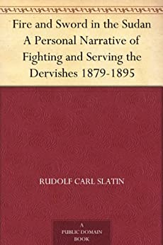 Fire and Sword in the Sudan A Personal Narrative of Fighting and Serving the Dervishes 1879-1895 by [Slatin, Rudolf Carl]