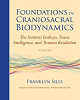 Foundations in Craniosacral Biodynamics, Volume Two: The Sentient Embryo, Tissue Intelligence, and Trauma Resolution