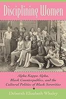 Disciplining Women: Alpha Kappa Alpha, Black Counterpublics, and the Cultural Politics of Black Sororities