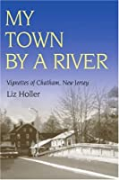 My Town by a River: Vignettes of Chatham, New Jersey