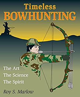 Timeless Bowhunting: The Art, The Science, The Spirit by [Marlow, Roy S.]