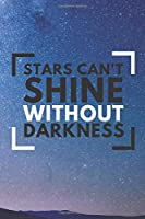 Stars can't shine without darkness Notebook: Funny quote lovers for men and women - lined notebook/journal