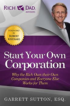 Start Your Own Corporation: Why the Rich Own Their Own Companies and Everyone Else Works for Them (Rich Dad Advisors) by [Sutton, Garrett]