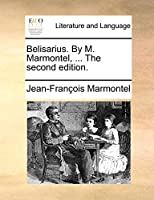 Belisarius. by M. Marmontel, ... the Second Edition.