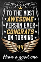 To The Most Awesome Person Ever Congrats On Turning 44 Have A Good One: 44th Birthday Journal / Notebook / Diary / Appreciation Gift / Unique 44 Year Old Birthday Card Alternative ( 6 x 9 - 120 Blank Lined Pages )