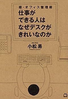 [小松易]の超・オフィス整理術 仕事ができる人はなぜデスクがきれいなのか