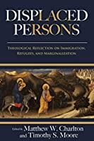 Displaced Persons: Theological Reflection on Immigration, Refugees, and Marginalization