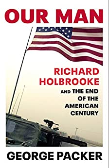 Our Man: Richard Holbrooke and the End of the American Century by [Packer, George]