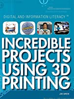 Incredible Projects Using 3D Printing (Digital and Information Literacy)