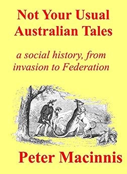 Not Your Usual Australian Tales: a social history, from Invasion to Federation by [Macinnis, Peter]