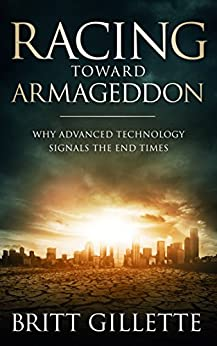 Racing Toward Armageddon: Why Advanced Technology Signals the End Times by [Gillette, Britt]