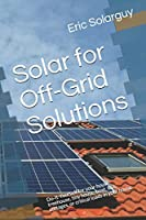 Solar for Off-Grid Solutions: Do-It-Yourself for your house, treehouse, tiny house, boat, RVs, cottages, or critical loads in your house (Solar Power Solution series)