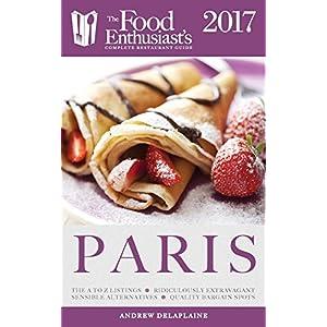 Paris -2017: The Food Enthusiast's Complete Restaurant Guide