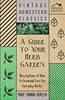 A Guide to Your Herb Garden - Descriptions of How to Grow and Care for Everyday Herbs