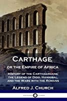 Carthage or the Empire of Africa: History of the Carthaginians; the Legend of Dido, Hannibal, and the Wars with the Romans
