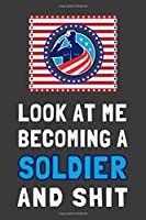 Look At Me Becoming a Soldier and Shit: Funny Patriotic Military Journal Gift American Flag Lined Notebook