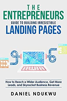 The Entrepreneurs Guide to Building Irresistible Landing Pages: How to Reach a Wider Audience, Get More Leads, and Skyrocket Business Revenue (Like A Boss Book 4) by [Ndukwu, Daniel]