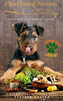 Plant Based Recipes for Dogs | A Nutritional Lifestyle Guide: Feed Your Dog for Health & Longevity (Vegan Dog Lifestyle Book 1) by [Coster, Heather]