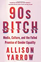 90s Bitch: Media, Culture, and the Failed Promise of Gender Equality