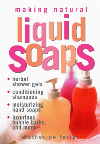 Making Natural Liquid Soaps: Herbal Shower Gels, Conditioning Shampoos, Moisturizing Hand Soaps, Luxurious Bubble Baths, and More...