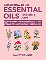 A Basic How to Use Essential Oils Reference Guide: 250 Aromatherapy Oil Remedies & Healing Solutions For Dogs, Bath Bombs, Mosquitos, Acne, Skin Care, Massage, Hair Growth, Dandruff & Perfume Recipes (Essential Oil Recipes and Natural Home Remedies)