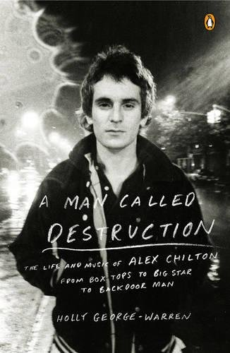 A Man Called Destruction: The Life and Music of Alex Chilton, From Box Tops to Big Star to Backdoor Man