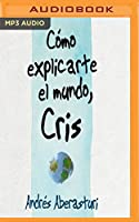 Cómo explicarte el mundo, Cris / How to explain the world to you, Cris: Testimonio De La Vida Con Mi Hijo / Testimony of Life with My Son