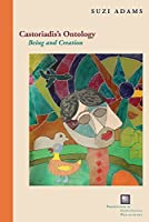 Castoriadis's Ontology: Being and Creation (Perspectives in Continental Philosophy)