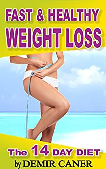 Fast and Healthy Weight Loss: What and How to Eat to Lose Weight? Healthy Diet Meal Plans- The 14 Day Diet by [Caner, Demir]