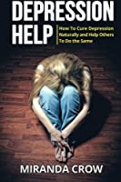 Depression Help: How to Cure Depression Naturally and Help Others to Do the Same