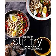 The New Stir Fry Cookbook: Delicious Stir Fry Recipes for All Types of Meals