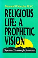 Religious Life: A Prophetic Vision : Hope and Promise for Tomorrow