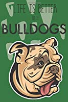 Life Is Better With Bulldogs: Cute Bulldog Dog Lover Journal / Notebook / Diary Perfect for Birthday Card Present or Christmas Gift Support Mans Best Friend and The Greatest Pets In The World