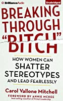 Breaking Through Bitch: How Women Can Shatter Stereotypes and Lead Fearlessly