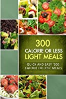 300 Calorie or Less Light Meals: Quick and Easy '300 Calorie or Less' Meals