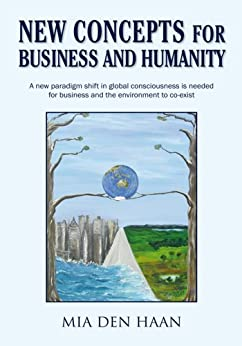 New Concepts for Business and Humanity: A New Paradigm Shift in Global Consciousness Is Needed for the Environment and Business to Co-Exist by [Haan, Mia den]