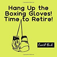 Hang Up the Boxing Gloves! Time to Retire! Guest Book: Perfect for Messages to the Retiree!