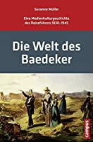 Die Welt des Baedeker: Eine Medienkulturgeschichte des Reisefuehrers 1830-1945