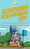 Running for Women 101: A Woman's Quick Guide on How to Run Your Fastest Race From the 5K to the Marathon