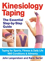 Kinesiology Taping: The Essential Step-by-Step Guide: Taping for Sports, Fitness & Daily Life: 160 Conditions & Ailments