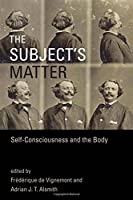 The Subject's Matter: Self-Consciousness and the Body (Representation and Mind series)