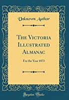 The Victoria Illustrated Almanac: For the Year 1873 (Classic Reprint)