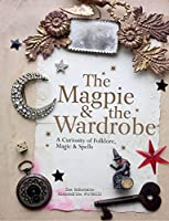 The Magpie & the Wardrobe: A Curiosity of Folklore, Magic & Spells by Sam McKechnie Alexandrine Portelli(2016-10-01)