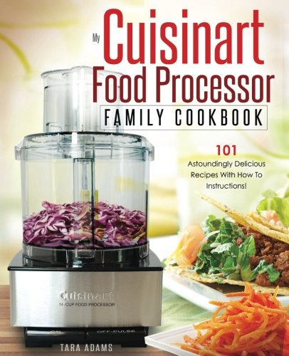 Download My Cuisinart Food Processor Family Cookbook: 101 Astoundingly Delicious Recipes With How To Instructions! (Cuisinart Food Processor Recipes) 1539897648