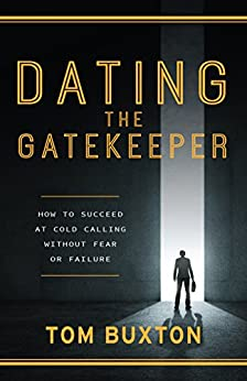 Dating the Gatekeeper: Successful Cold Calling Without Fear or Failure by [Buxton, Tom ]