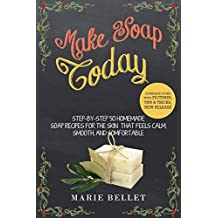 Make Soap Today: Step-By-Step 50 Homemade Soap Recipes for the Skin That Feels Calm, Smooth, and Comfortable