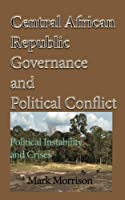 Central African Republic Governance and Political Conflict: Political Instability and Crises