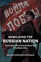 Mobilizing the Russian Nation: Patriotism and Citizenship in the First World War (Studies in the Social and Cultural History of Modern Warfare)