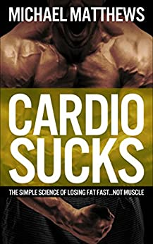 CARDIO SUCKS!: The Simple Science of Losing Fat Fast...Not Muscle (The Build Muscle, Get Lean, and Stay Healthy Series Book 4) by [Matthews, Michael]